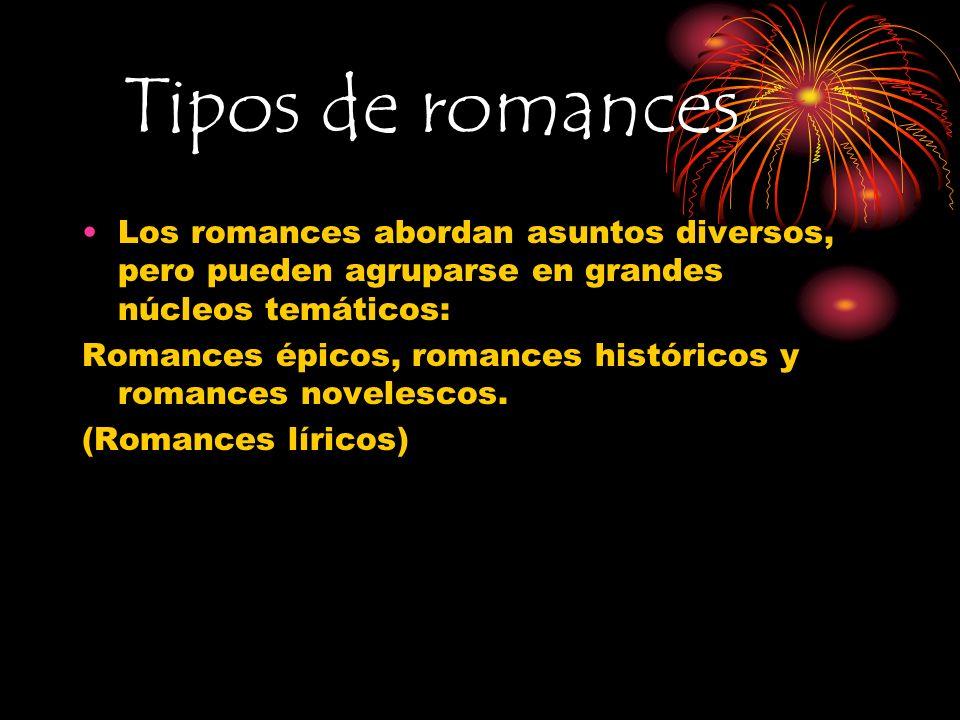 Tipos de romances Los romances abordan asuntos diversos, pero pueden agruparse en grandes núcleos temáticos: Romances épicos, romances históricos y ro