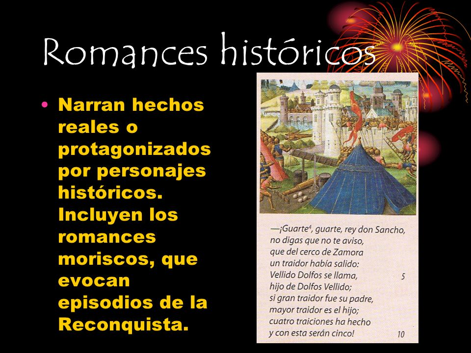 Romances históricos Narran hechos reales o protagonizados por personajes históricos. Incluyen los romances moriscos, que evocan episodios de la Reconq