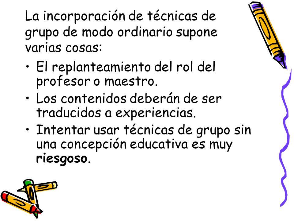 La incorporación de técnicas de grupo de modo ordinario supone varias cosas: El replanteamiento del rol del profesor o maestro. Los contenidos deberán