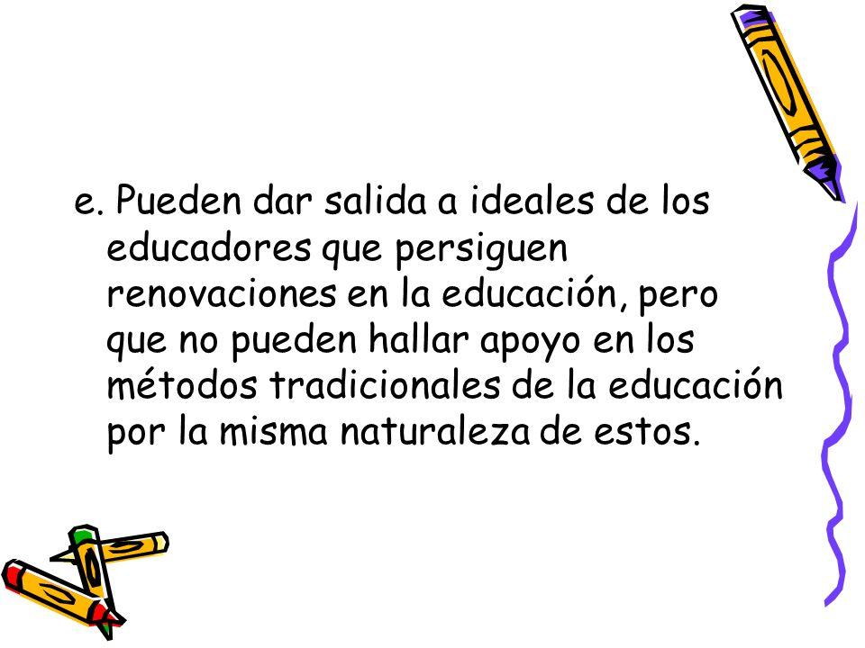 e. Pueden dar salida a ideales de los educadores que persiguen renovaciones en la educación, pero que no pueden hallar apoyo en los métodos tradiciona