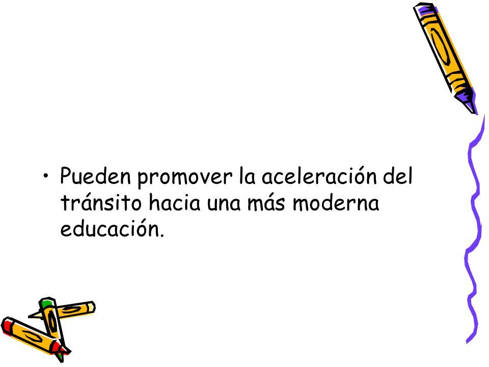 Pueden promover la aceleración del tránsito hacia una más moderna educación.