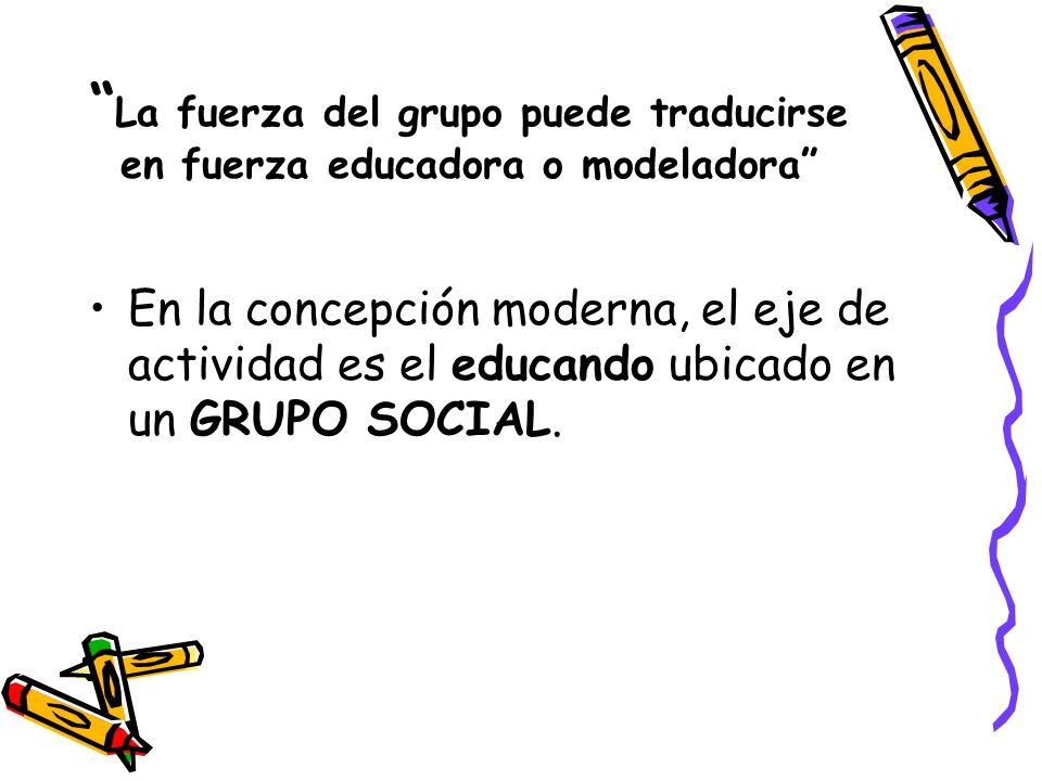 La fuerza del grupo puede traducirse en fuerza educadora o modeladora En la concepción moderna, el eje de actividad es el educando ubicado en un GRUPO