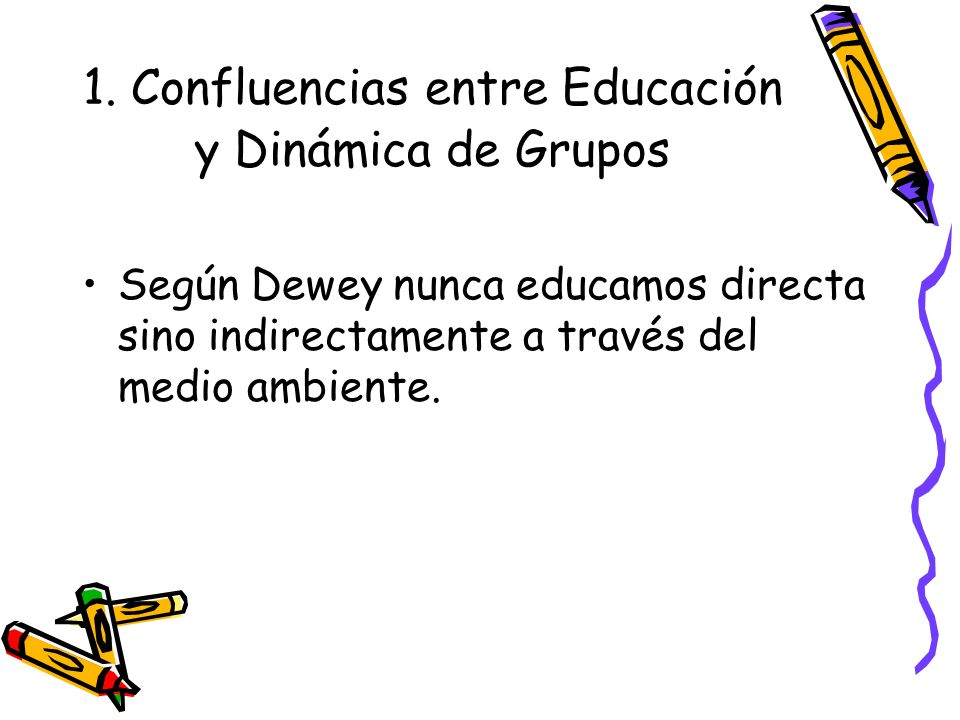 1. Confluencias entre Educación y Dinámica de Grupos Según Dewey nunca educamos directa sino indirectamente a través del medio ambiente.