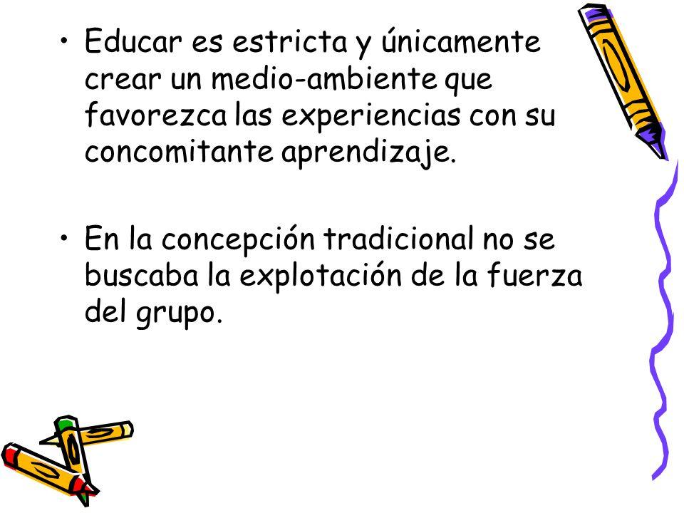 Educar es estricta y únicamente crear un medio-ambiente que favorezca las experiencias con su concomitante aprendizaje. En la concepción tradicional n