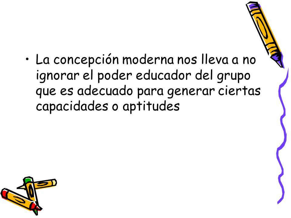 La concepción moderna nos lleva a no ignorar el poder educador del grupo que es adecuado para generar ciertas capacidades o aptitudes