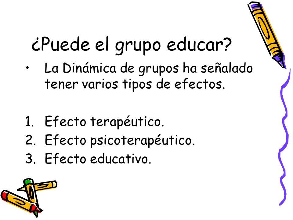 ¿Puede el grupo educar? La Dinámica de grupos ha señalado tener varios tipos de efectos. 1.Efecto terapéutico. 2.Efecto psicoterapéutico. 3.Efecto edu
