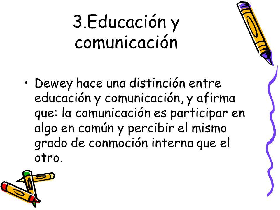 3.Educación y comunicación Dewey hace una distinción entre educación y comunicación, y afirma que: la comunicación es participar en algo en común y pe