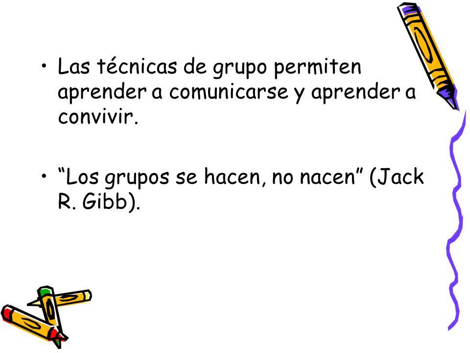 Las técnicas de grupo permiten aprender a comunicarse y aprender a convivir. Los grupos se hacen, no nacen (Jack R. Gibb).
