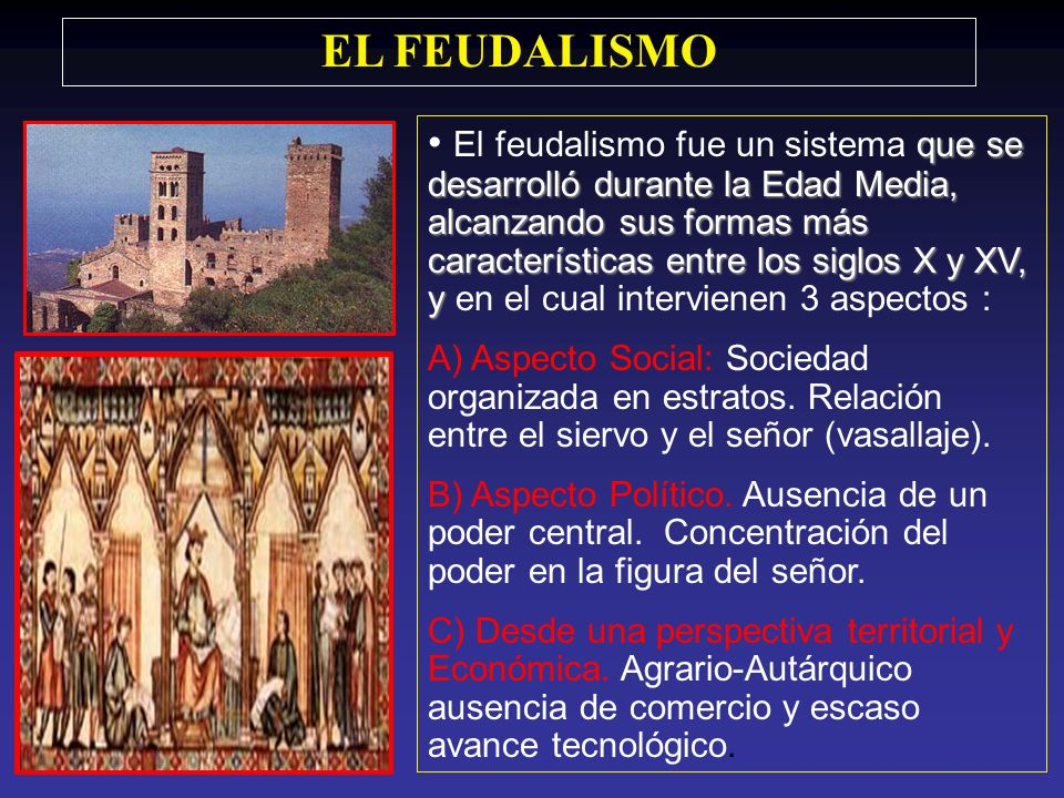 EL FEUDALISMO que se desarrolló durante la Edad Media, alcanzando sus formas más características entre los siglos X y XV, y El feudalismo fue un sistema que se desarrolló durante la Edad Media, alcanzando sus formas más características entre los siglos X y XV, y en el cual intervienen 3 aspectos : A) Aspecto Social: Sociedad organizada en estratos.