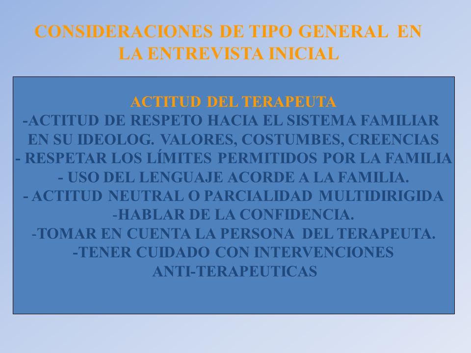 CONSIDERACIONES DE TIPO GENERAL EN LA ENTREVISTA INICIAL ACTITUD DEL TERAPEUTA -ACTITUD DE RESPETO HACIA EL SISTEMA FAMILIAR EN SU IDEOLOG. VALORES, C