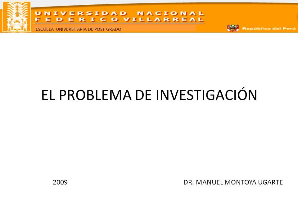 ESCUELA UNIVERSITARIA DE POST GRADO EL PROBLEMA DE INVESTIGACIÓN 2009 DR. MANUEL MONTOYA UGARTE