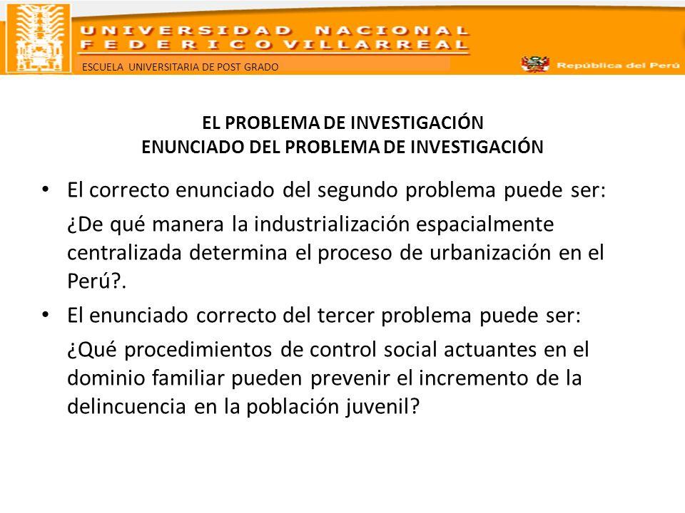 ESCUELA UNIVERSITARIA DE POST GRADO EL PROBLEMA DE INVESTIGACIÓN ENUNCIADO DEL PROBLEMA DE INVESTIGACIÓN El correcto enunciado del segundo problema pu