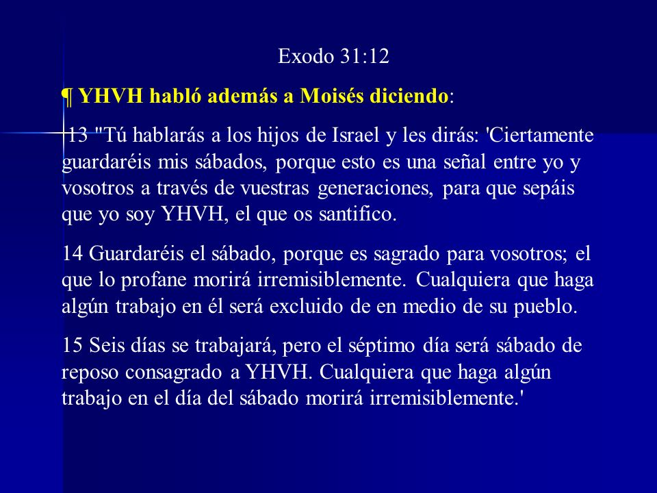 Exodo 31:12 ¶ YHVH habló además a Moisés diciendo: 13
