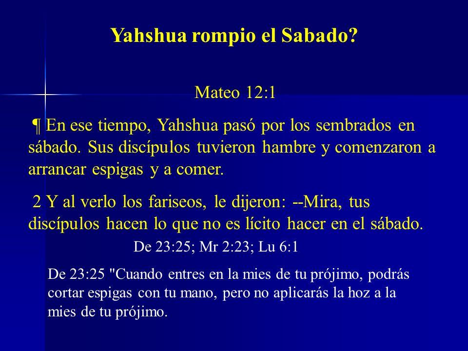 Mateo 12:1 ¶ En ese tiempo, Yahshua pasó por los sembrados en sábado. Sus discípulos tuvieron hambre y comenzaron a arrancar espigas y a comer. 2 Y al