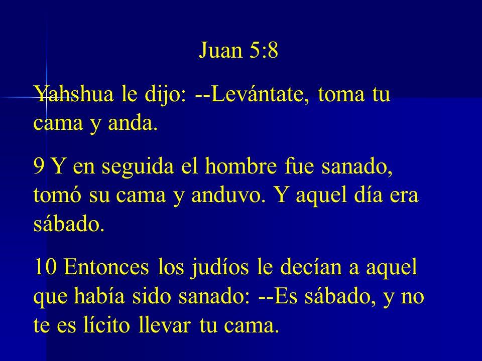 Juan 5:8 Yahshua le dijo: --Levántate, toma tu cama y anda. 9 Y en seguida el hombre fue sanado, tomó su cama y anduvo. Y aquel día era sábado. 10 Ent