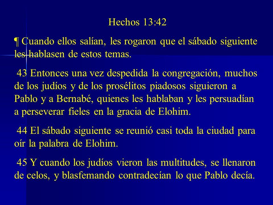 Hechos 13:42 ¶ Cuando ellos salían, les rogaron que el sábado siguiente les hablasen de estos temas. 43 Entonces una vez despedida la congregación, mu
