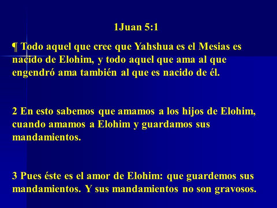 1Juan 5:1 ¶ Todo aquel que cree que Yahshua es el Mesias es nacido de Elohim, y todo aquel que ama al que engendró ama también al que es nacido de él.