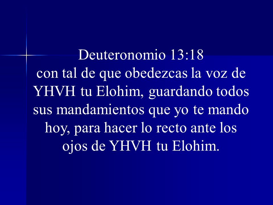 Deuteronomio 13:18 con tal de que obedezcas la voz de YHVH tu Elohim, guardando todos sus mandamientos que yo te mando hoy, para hacer lo recto ante l