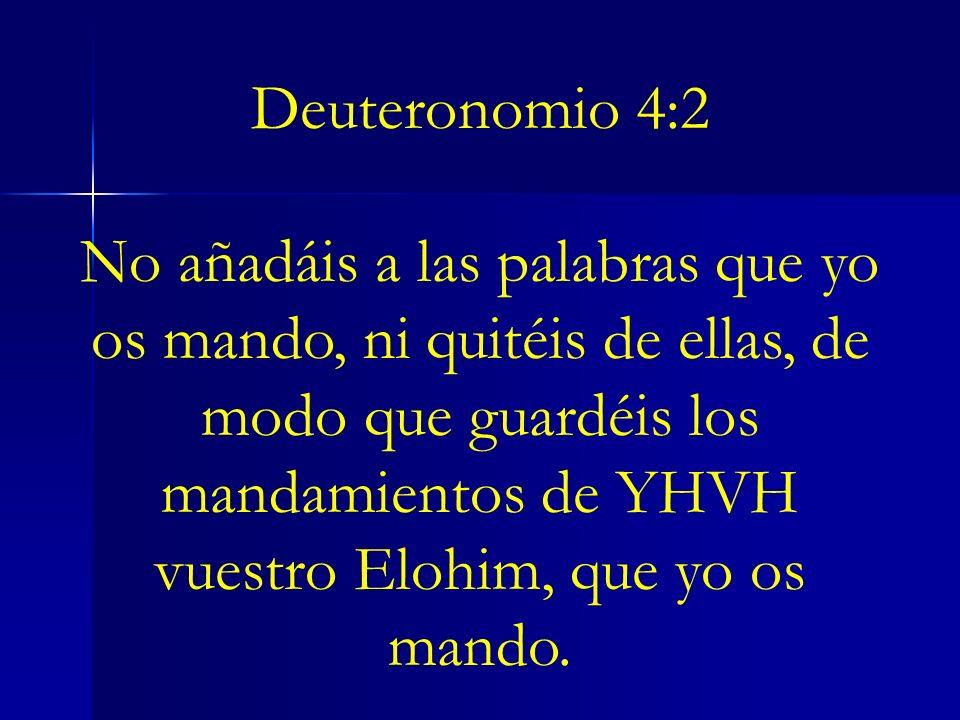 Deuteronomio 4:2 No añadáis a las palabras que yo os mando, ni quitéis de ellas, de modo que guardéis los mandamientos de YHVH vuestro Elohim, que yo