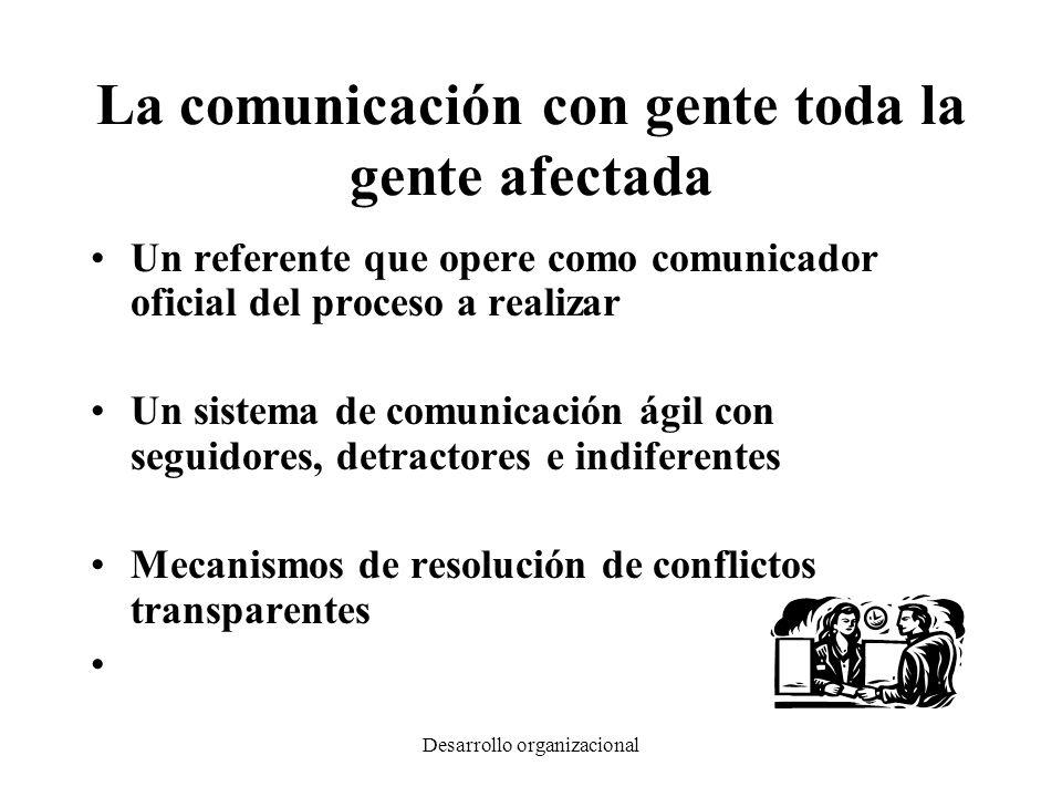 Desarrollo organizacional La comunicación con gente toda la gente afectada Un referente que opere como comunicador oficial del proceso a realizar Un s