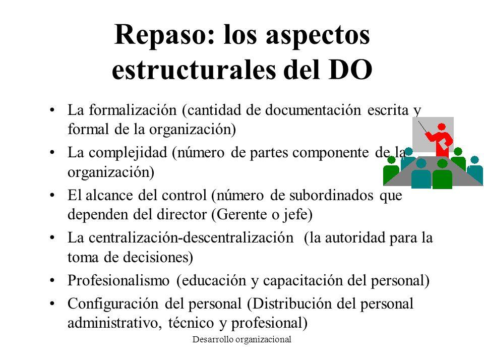 Desarrollo organizacional Repaso: los aspectos estructurales del DO La formalización (cantidad de documentación escrita y formal de la organización) L