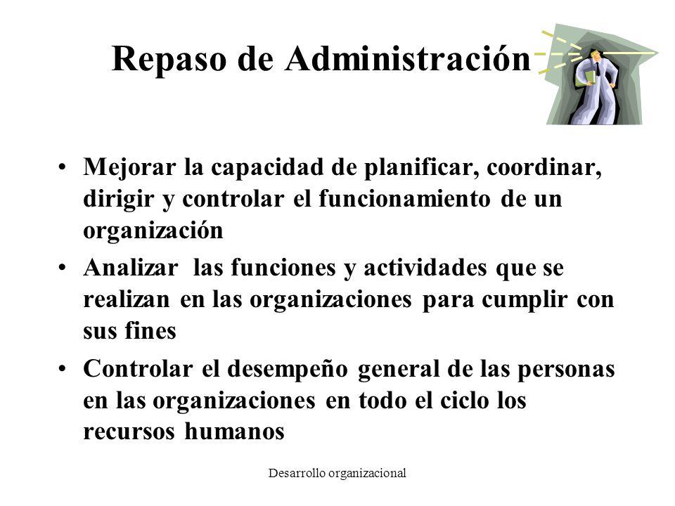 Desarrollo organizacional Repaso de Administración Mejorar la capacidad de planificar, coordinar, dirigir y controlar el funcionamiento de un organiza