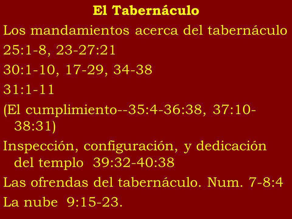 El Tabernáculo Los mandamientos acerca del tabernáculo 25:1-8, 23-27:21 30:1-10, 17-29, 34-38 31:1-11 (El cumplimiento--35:4-36:38, 37:10- 38:31) Insp