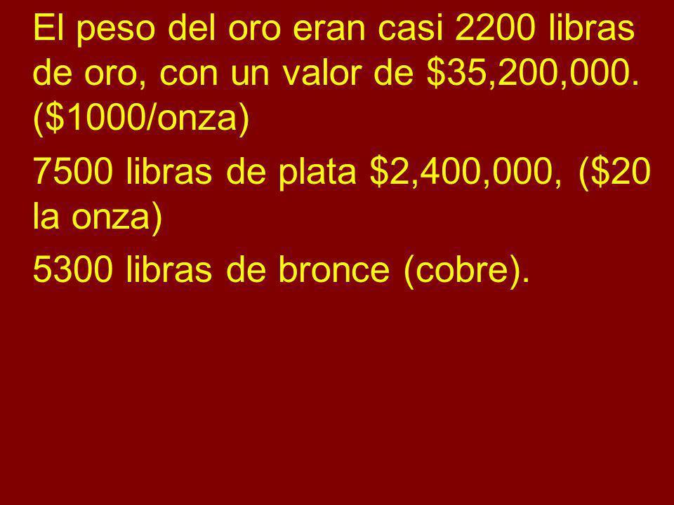 El peso del oro eran casi 2200 libras de oro, con un valor de $35,200,000. ($1000/onza) 7500 libras de plata $2,400,000, ($20 la onza) 5300 libras de