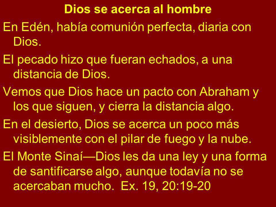 Dios se acerca al hombre En Edén, había comunión perfecta, diaria con Dios. El pecado hizo que fueran echados, a una distancia de Dios. Vemos que Dios
