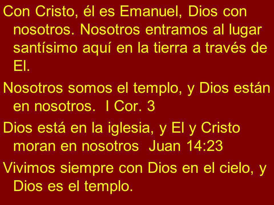 Con Cristo, él es Emanuel, Dios con nosotros. Nosotros entramos al lugar santísimo aquí en la tierra a través de El. Nosotros somos el templo, y Dios