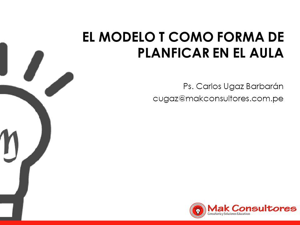 EL MODELO T COMO FORMA DE PLANFICAR EN EL AULA Ps. Carlos Ugaz Barbarán cugaz@makconsultores.com.pe
