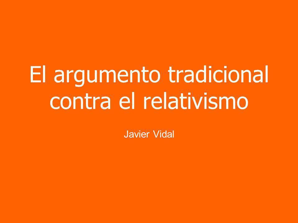 El argumento tradicional contra el relativismo Javier Vidal