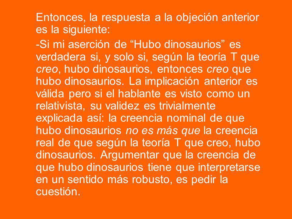Entonces, la respuesta a la objeción anterior es la siguiente: -Si mi aserción de Hubo dinosaurios es verdadera si, y solo si, según la teoría T que c