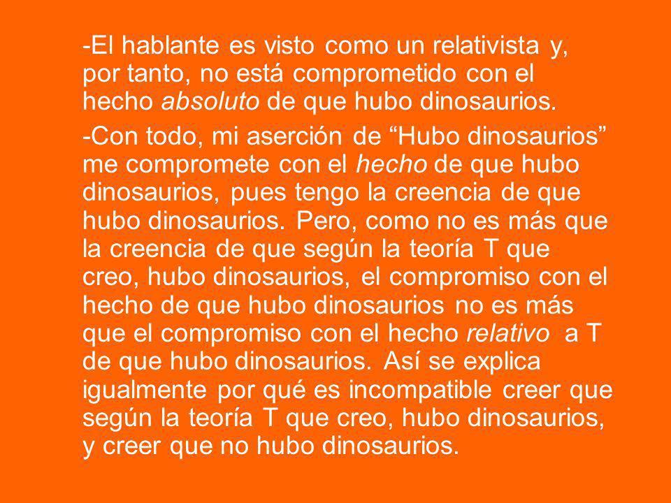 -El hablante es visto como un relativista y, por tanto, no está comprometido con el hecho absoluto de que hubo dinosaurios. -Con todo, mi aserción de