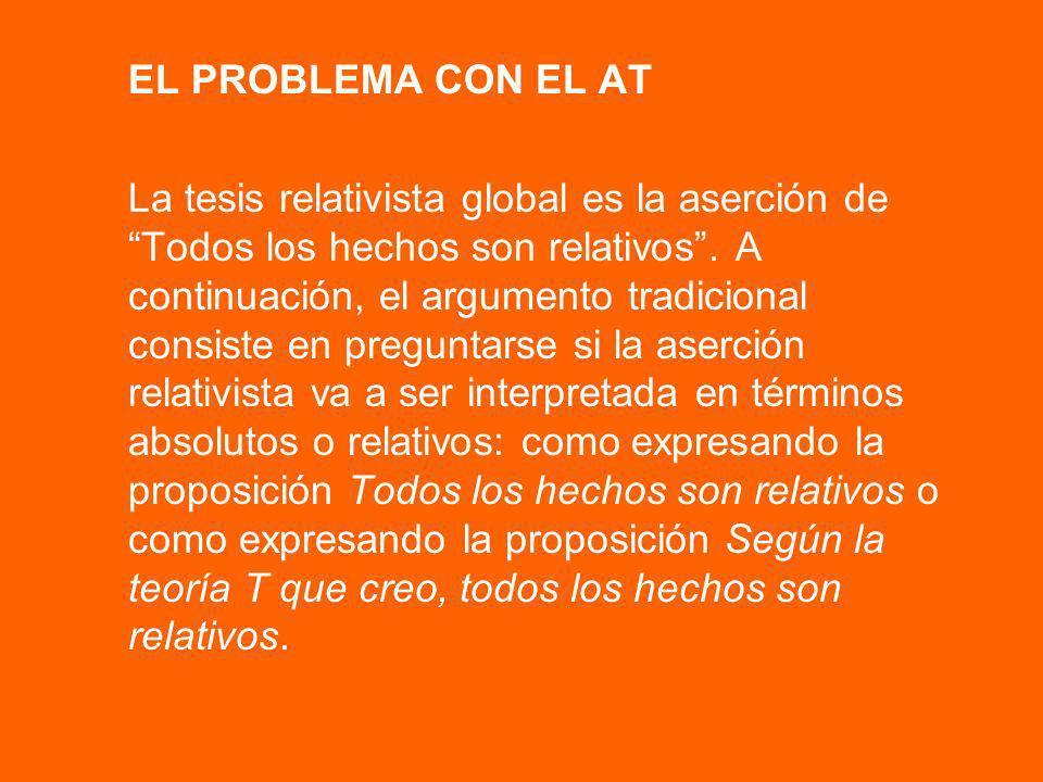 EL PROBLEMA CON EL AT La tesis relativista global es la aserción de Todos los hechos son relativos. A continuación, el argumento tradicional consiste