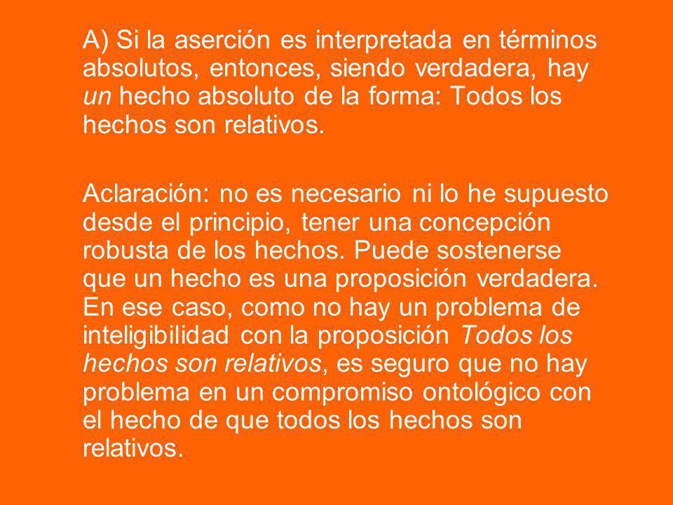 A) Si la aserción es interpretada en términos absolutos, entonces, siendo verdadera, hay un hecho absoluto de la forma: Todos los hechos son relativos