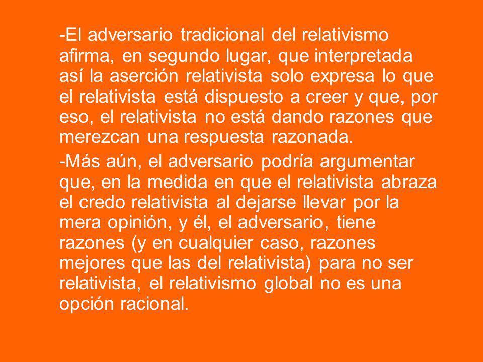 -El adversario tradicional del relativismo afirma, en segundo lugar, que interpretada así la aserción relativista solo expresa lo que el relativista e
