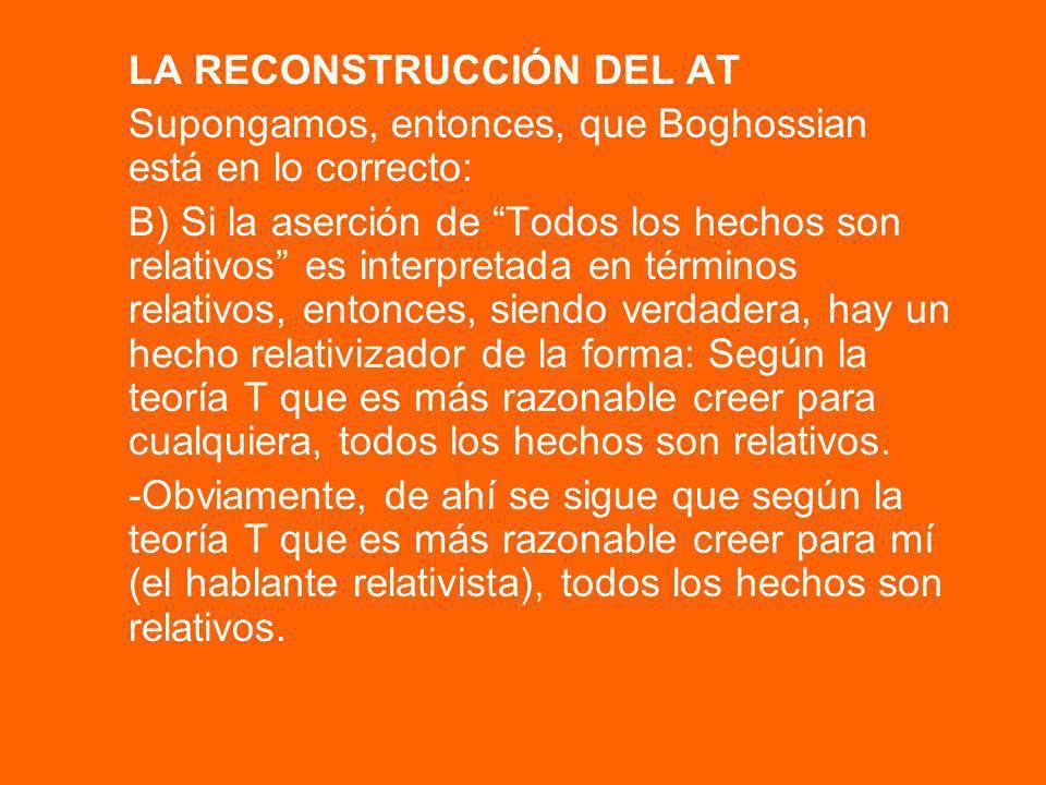 LA RECONSTRUCCIÓN DEL AT Supongamos, entonces, que Boghossian está en lo correcto: B) Si la aserción de Todos los hechos son relativos es interpretada