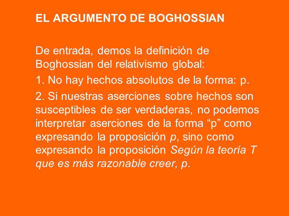 EL ARGUMENTO DE BOGHOSSIAN De entrada, demos la definición de Boghossian del relativismo global: 1. No hay hechos absolutos de la forma: p. 2. Si nues