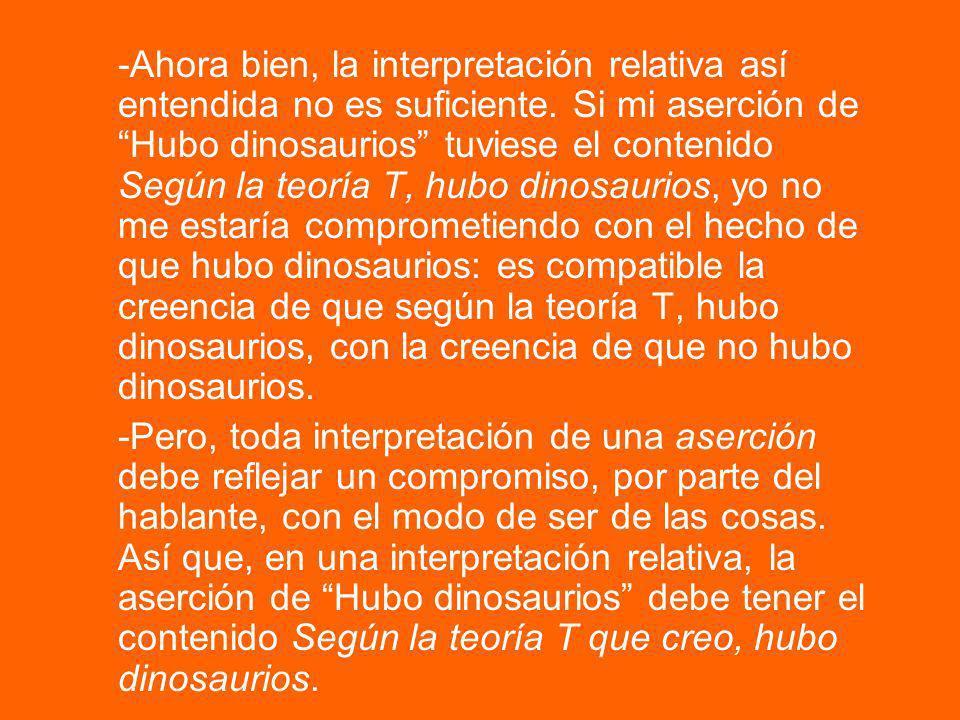 Una objeción, en este punto, es la siguiente: -Si la interpretación relativa fuera esa resulta que, por un lado, mi aserción es verdadera si, y solo si, según la teoría T que creo, hubo dinosaurios (un hecho relativizador), así que estoy comprometido con el hecho relativo a T de que hubo dinosaurios.