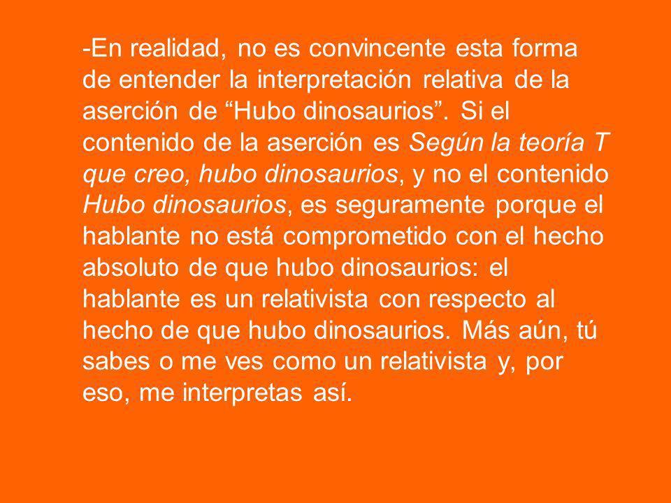 Entonces, la respuesta a la objeción anterior es la siguiente: -Si mi aserción de Hubo dinosaurios es verdadera si, y solo si, según la teoría T que creo, hubo dinosaurios, entonces creo que hubo dinosaurios.
