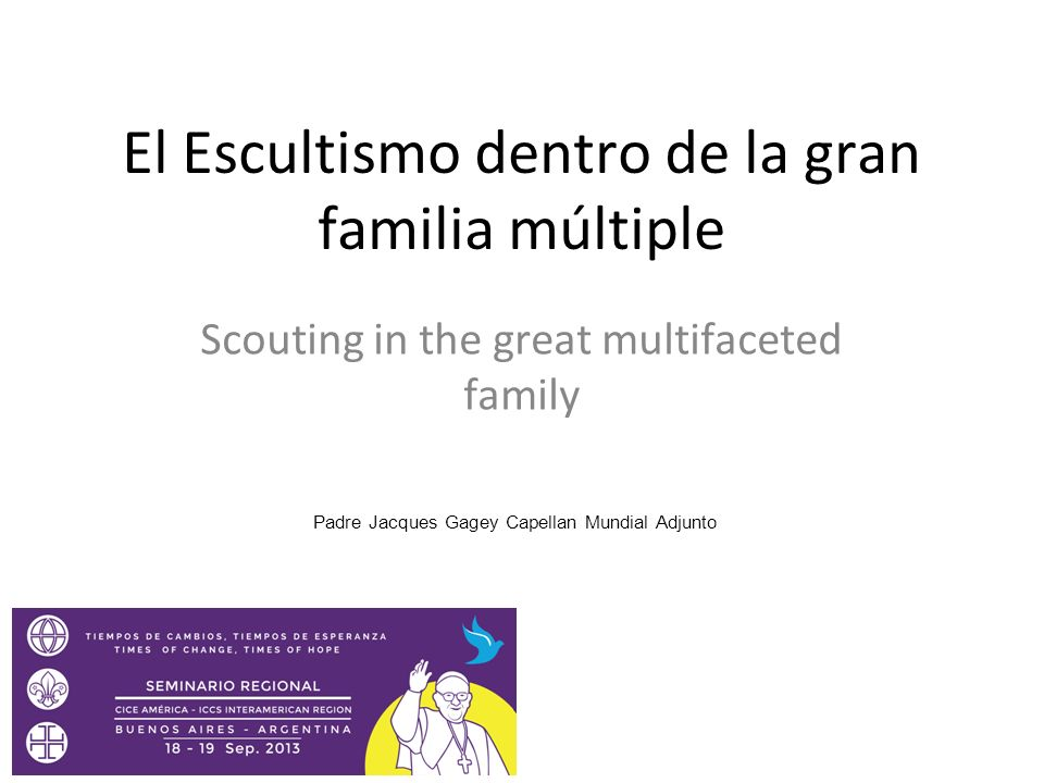 El Escultismo dentro de la gran familia múltiple Scouting in the great multifaceted family Padre Jacques Gagey Capellan Mundial Adjunto