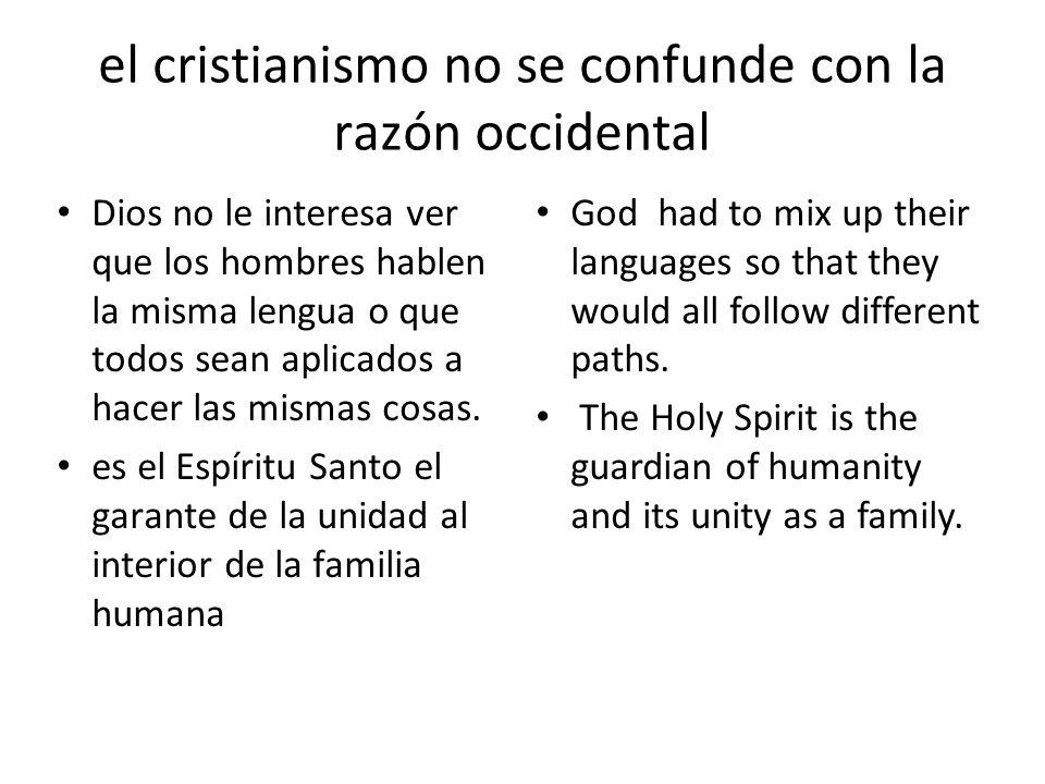 el cristianismo no se confunde con la razón occidental Dios no le interesa ver que los hombres hablen la misma lengua o que todos sean aplicados a hacer las mismas cosas.