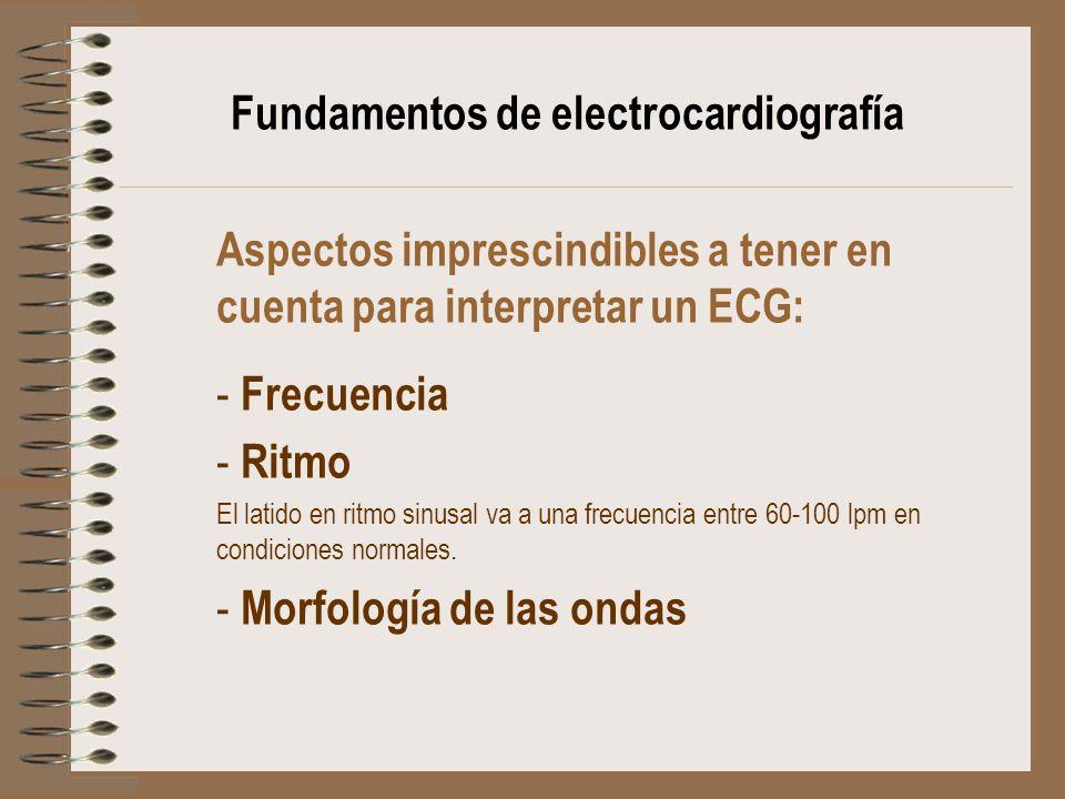 Fundamentos de electrocardiografía Aspectos imprescindibles a tener en cuenta para interpretar un ECG: - Frecuencia - Ritmo El latido en ritmo sinusal