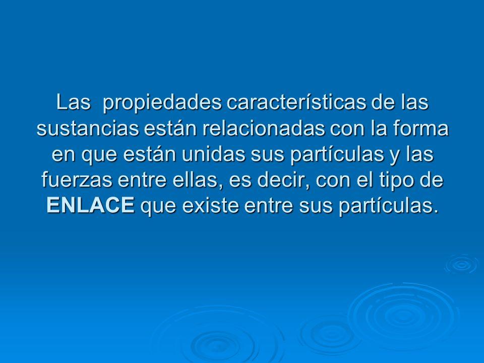 Las propiedades características de las sustancias están relacionadas con la forma en que están unidas sus partículas y las fuerzas entre ellas, es decir, con el tipo de ENLACE que existe entre sus partículas.