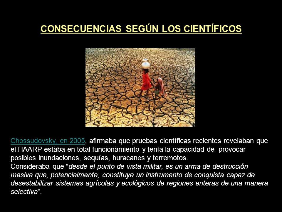 CONSECUENCIAS SEGÚN LOS CIENTÍFICOS Chossudovsky, en 2005Chossudovsky, en 2005, afirmaba que pruebas científicas recientes revelaban que el HAARP estaba en total funcionamiento y tenía la capacidad de provocar posibles inundaciones, sequías, huracanes y terremotos.
