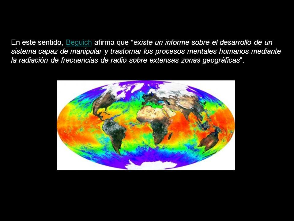 En este sentido, Beguich afirma que existe un informe sobre el desarrollo de un sistema capaz de manipular y trastornar los procesos mentales humanos mediante la radiación de frecuencias de radio sobre extensas zonas geográficas.Beguich