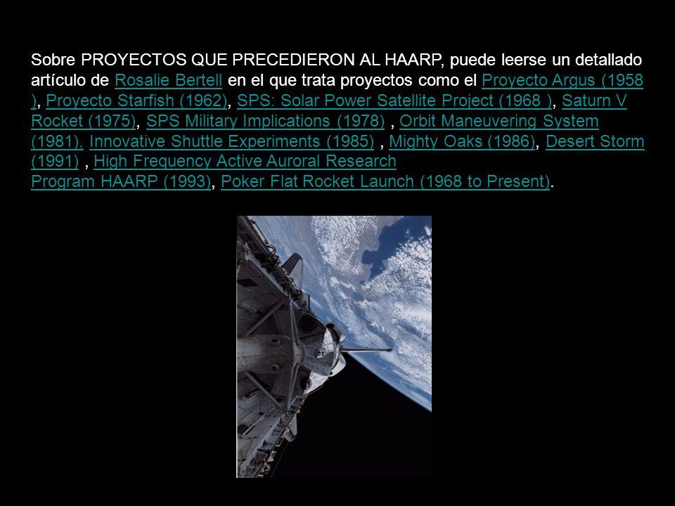 Sobre PROYECTOS QUE PRECEDIERON AL HAARP, puede leerse un detallado artículo de Rosalie Bertell en el que trata proyectos como el Proyecto Argus (1958 ), Proyecto Starfish (1962), SPS: Solar Power Satellite Project (1968 ), Saturn V Rocket (1975), SPS Military Implications (1978), Orbit Maneuvering System (1981), Innovative Shuttle Experiments (1985), Mighty Oaks (1986), Desert Storm (1991), High Frequency Active Auroral Research Program HAARP (1993), Poker Flat Rocket Launch (1968 to Present).