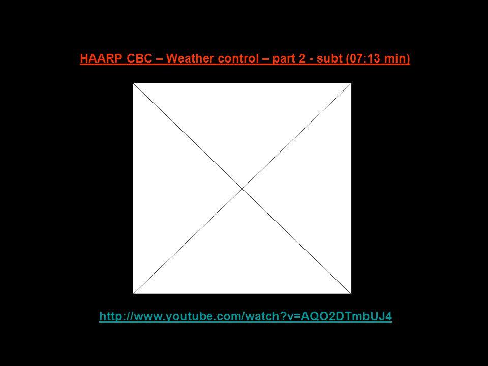 http://www.youtube.com/watch?v=AQO2DTmbUJ4 HAARP CBC – Weather control – part 2 - subt (07:13 min)