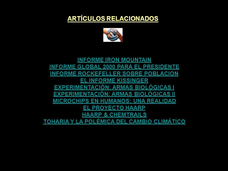 ARTÍCULOS RELACIONADOS INFORME IRON MOUNTAIN INFORME GLOBAL 2000 PARA EL PRESIDENTE INFORME ROCKEFELLER SOBRE POBLACION EL INFORME KISSINGER EXPERIMENTACIÓN: ARMAS BIOLÓGICAS I EXPERIMENTACIÓN: ARMAS BIOLÓGICAS II MICROCHIPS EN HUMANOS: UNA REALIDAD EL PROYECTO HAARP HAARP & CHEMTRAILS TOHARIA Y LA POLÉMICA DEL CAMBIO CLIMÁTICO